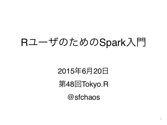 RユーザのためのSpark入門 2015年6月20日 第48回Tokyo.R @sfchaos 1