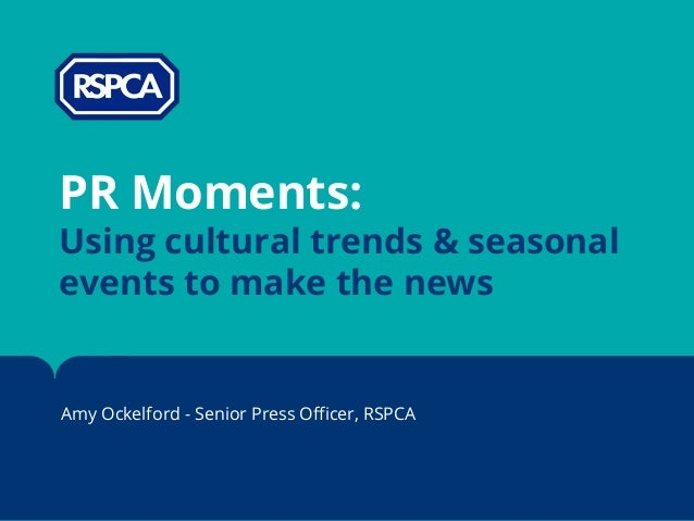 PR Moments: Using cultural trends & seasonal events to make the news Amy Ockelford - Senior Press Officer, RSPCA