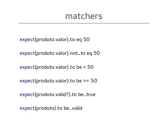 matchers expect(produto.valor).to eq 50 expect(produto.valor).not_to eq 50 expect(produto.valor).to be < 50 expect(produto...