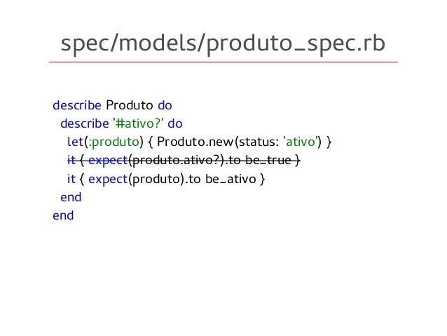 spec/models/produto_spec.rb describe Produto do describe '#ativo?' do let(:produto) { Produto.new(status: 'ativo') } it { ...