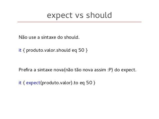 expect vs should Não use a sintaxe do should. it { produto.valor.should eq 50 } Prefira a sintaxe nova(não tão nova assim ...
