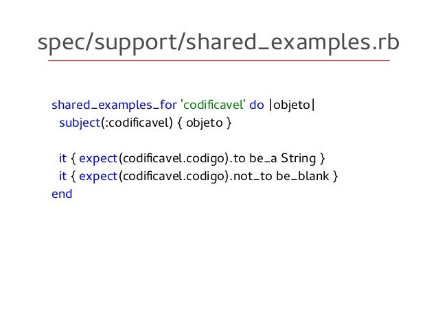 spec/support/shared_examples.rb shared_examples_for 'codificavel' do |objeto| subject(:codificavel) { objeto } it { expect...