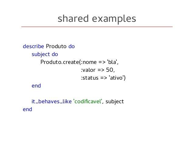 shared examples describe Produto do subject do Produto.create(:nome => 'bla', :valor => 50, :status => 'ativo') end it_beh...