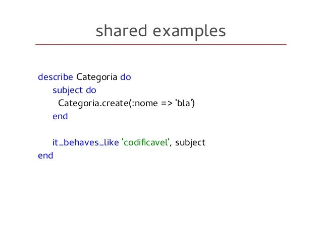 shared examples describe Categoria do subject do Categoria.create(:nome => 'bla') end it_behaves_like 'codificavel', subje...