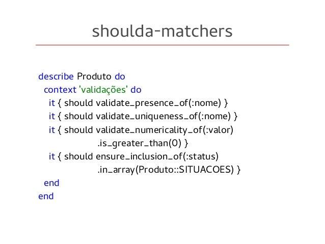 shoulda-matchers describe Produto do context 'validações' do it { should validate_presence_of(:nome) } it { should validat...