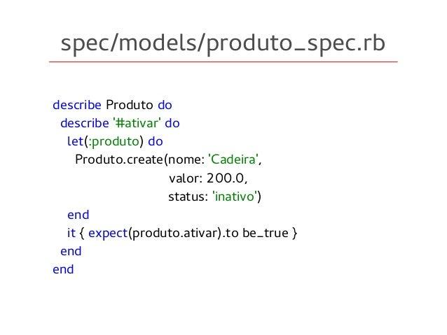 spec/models/produto_spec.rb describe Produto do describe '#ativar' do let(:produto) do Produto.create(nome: 'Cadeira', val...