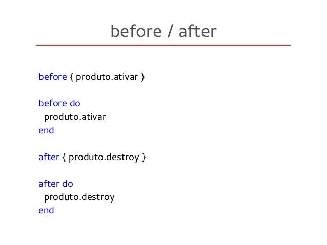 before / after before { produto.ativar } before do produto.ativar end after { produto.destroy } after do produto.destroy e...