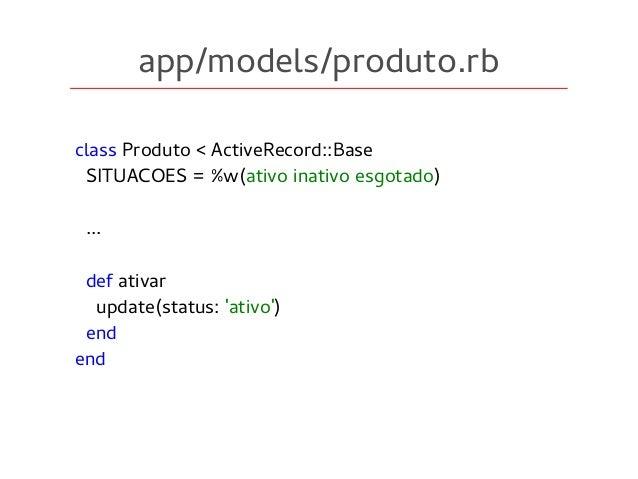 app/models/produto.rb class Produto < ActiveRecord::Base SITUACOES = %w(ativo inativo esgotado) ... def ativar update(stat...