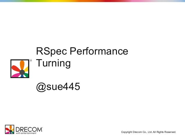 Copyright Drecom Co., Ltd. All Rights Reserved. RSpec Performance Turning @sue445