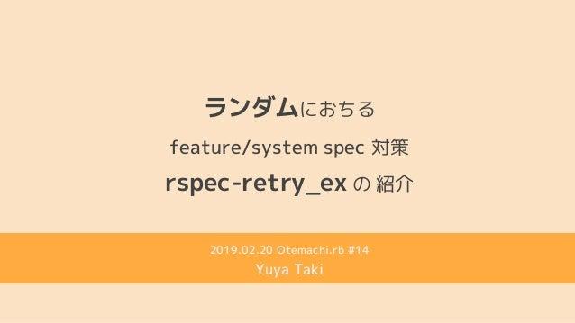 rspec-retry_ex の 紹介 ランダムにおちる feature/system spec 対策 2019.02.20 Otemachi.rb #14 Yuya Taki