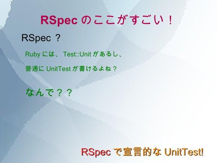 RSpec のここがすごい! RSpec で宣言的な UnitTest! RSpec ? Ruby には、 Test::Unit があるし、 普通に UnitTest が書けるよね? なんで??