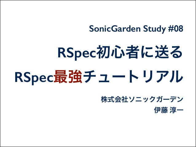 RSpec初心者に送る RSpec最強チュートリアル 株式会社ソニックガーデン 伊藤 淳一 SonicGarden Study #08