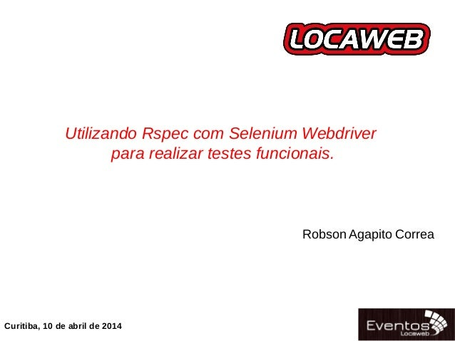 06/04/14 Utilizando Rspec com Selenium Webdriver para realizar testes funcionais. Curitiba, 10 de abril de 2014 Robson Aga...
