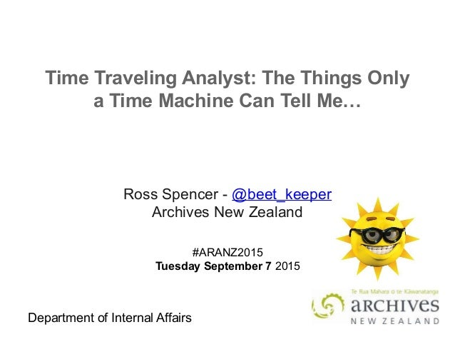 Department of Internal Affairs Time Traveling Analyst: The Things Only a Time Machine Can Tell Me… Ross Spencer - @beet_ke...