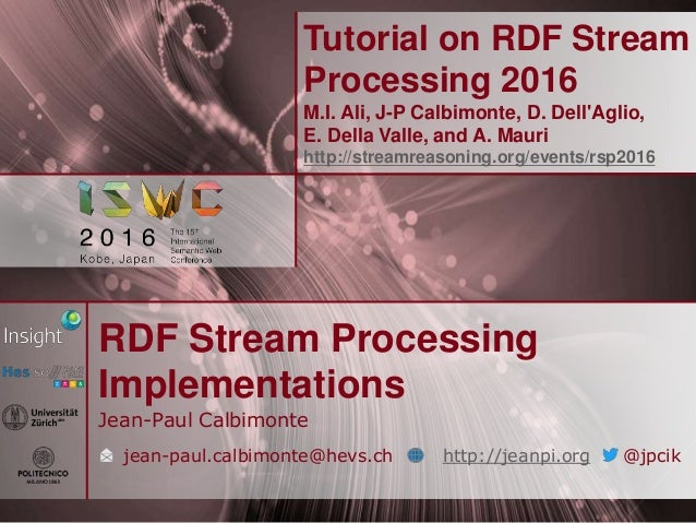 Tutorial on RDF Stream Processing 2016 M.I. Ali, J-P Calbimonte, D. Dell'Aglio, E. Della Valle, and A. Mauri http://stream...