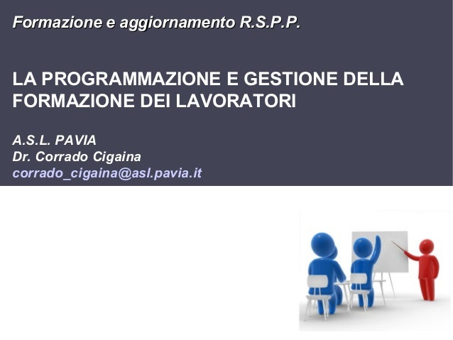 Formazione e aggiornamento R.S.P.P.  LA PROGRAMMAZIONE E GESTIONE DELLA FORMAZIONE DEI LAVORATORI A.S.L. PAVIA Dr. Corrado...