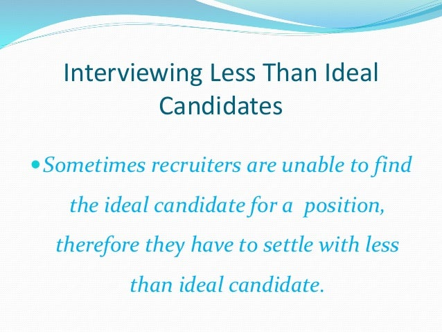 Interviewing Less Than Ideal Candidates Sometimes recruiters are unable to find the ideal candidate for a position, there...