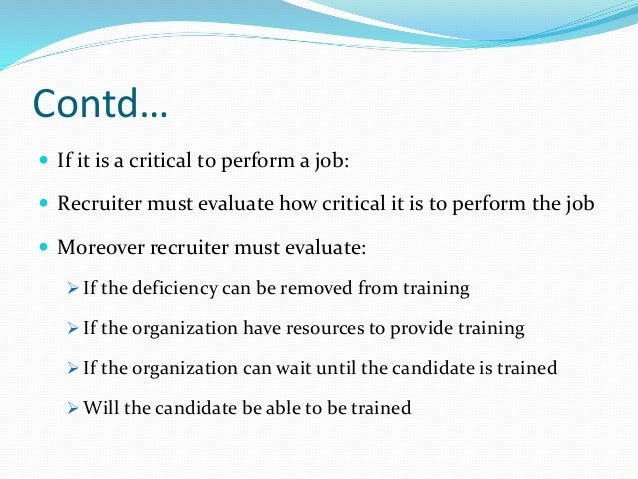 Contd…  If it is a critical to perform a job:  Recruiter must evaluate how critical it is to perform the job  Moreover ...