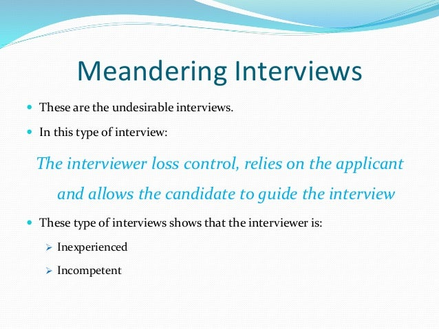Meandering Interviews  These are the undesirable interviews.  In this type of interview: The interviewer loss control, r...