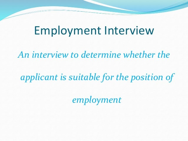 Employment Interview An interview to determine whether the applicant is suitable for the position of employment