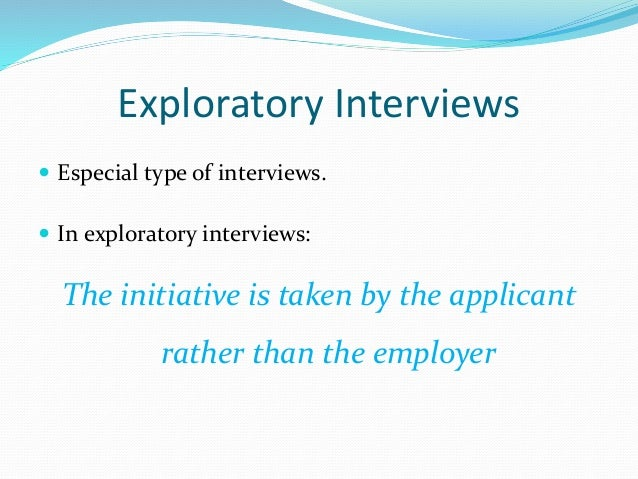Exploratory Interviews  Especial type of interviews.  In exploratory interviews: The initiative is taken by the applican...