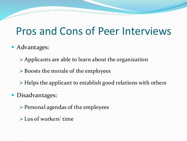 Pros and Cons of Peer Interviews  Advantages:  Applicants are able to learn about the organization  Boosts the morale o...