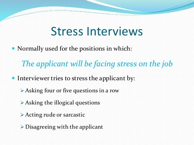 Stress Interviews  Normally used for the positions in which: The applicant will be facing stress on the job  Interviewer...