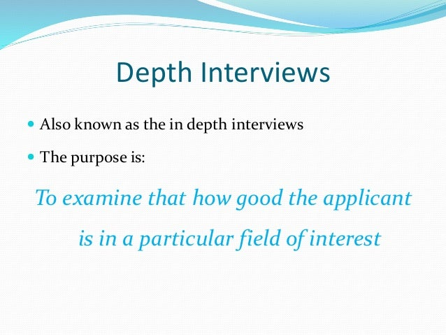 Depth Interviews  Also known as the in depth interviews  The purpose is: To examine that how good the applicant is in a ...