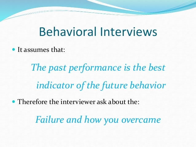Behavioral Interviews  It assumes that: The past performance is the best indicator of the future behavior  Therefore the...