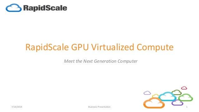 RapidScale GPU Virtualized Compute Meet the Next Generation Computer 7/14/2014 1Business Presentation