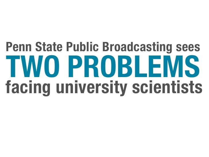 Penn State Public Broadcasting seesTWO PROBLEMSfacing university scientists