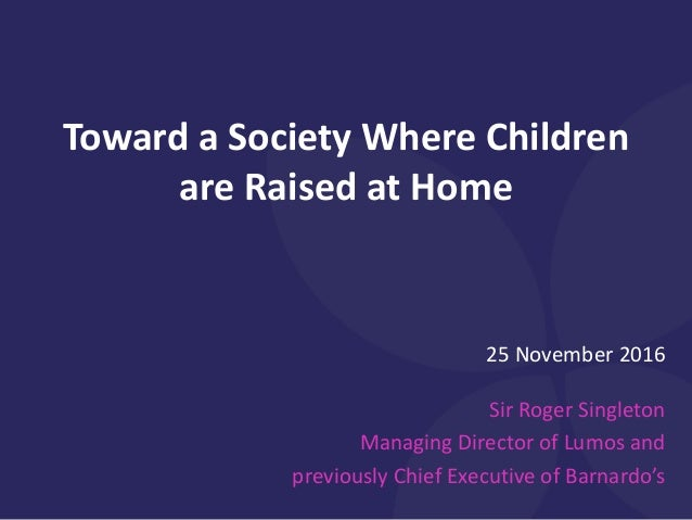 25 November 2016 Sir Roger Singleton Managing Director of Lumos and previously Chief Executive of Barnardo's Toward a Soci...