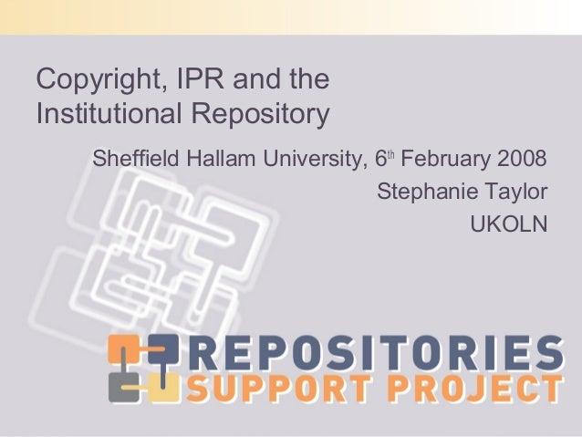 Copyright, IPR and theInstitutional RepositorySheffield Hallam University, 6thFebruary 2008Stephanie TaylorUKOLN