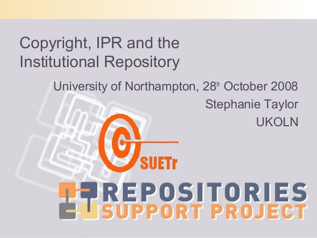 Copyright, IPR and theInstitutional Repository     University of Northampton, 28th October 2008                           ...