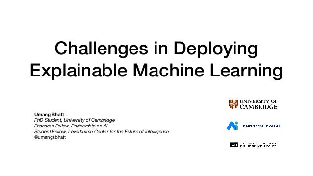 Challenges in Deploying Explainable Machine Learning Umang Bhatt PhD Student, University of Cambridge Research Fellow, Par...