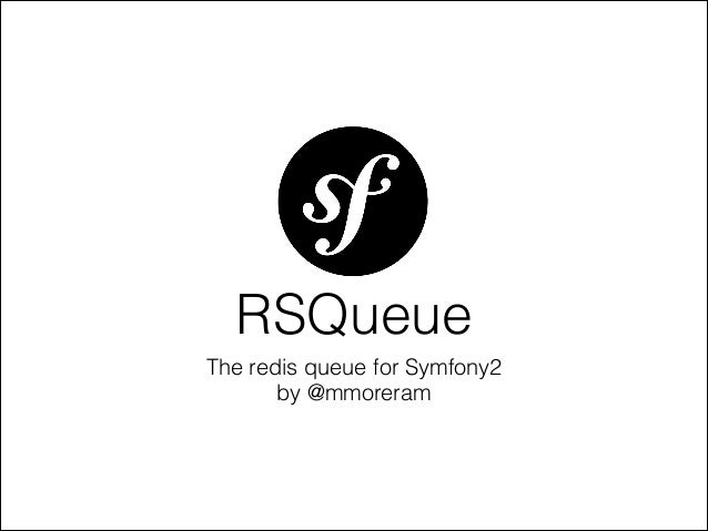 The redis queue for Symfony2 by @mmoreram RSQueue