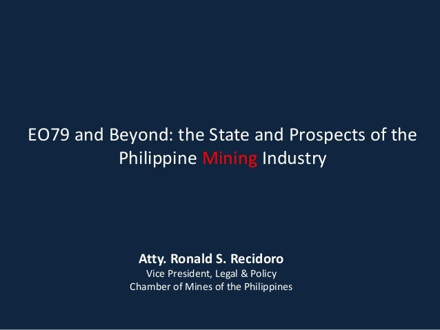 EO79 and Beyond: the State and Prospects of the Philippine Mining Industry  Atty. Ronald S. Recidoro Vice President, Legal...