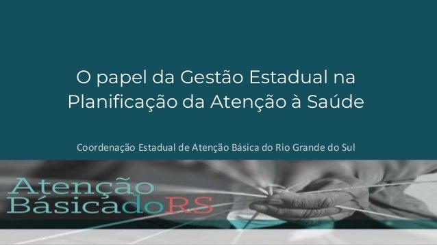 O papel da Gestão Estadual na Planificação da Atenção à Saúde Coordenação Estadual de Atenção Básica do Rio Grande do Sul