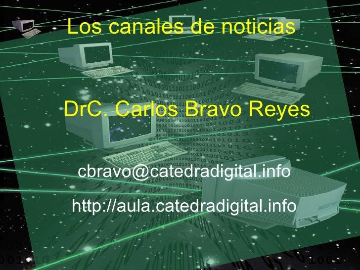 Los canales de noticias   DrC. Carlos Bravo Reyes   cbravo@catedradigital.info http://aula.catedradigital.info