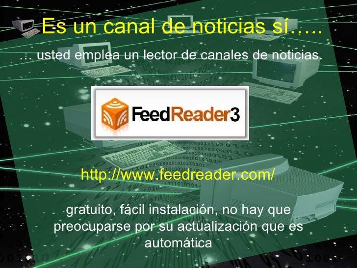 Es un canal de noticias sí….. … usted emplea un lector de canales de noticias.              http://www.feedreader.com/    ...
