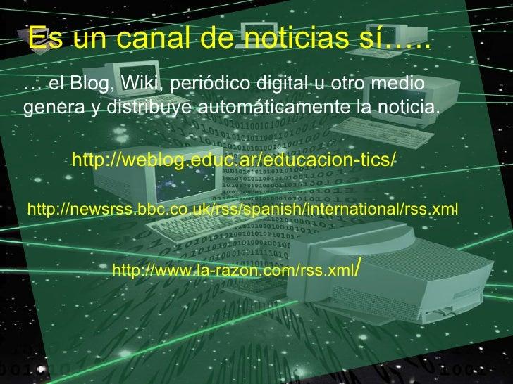 Es un canal de noticias sí….. … el Blog, Wiki, periódico digital u otro medio genera y distribuye automáticamente la notic...