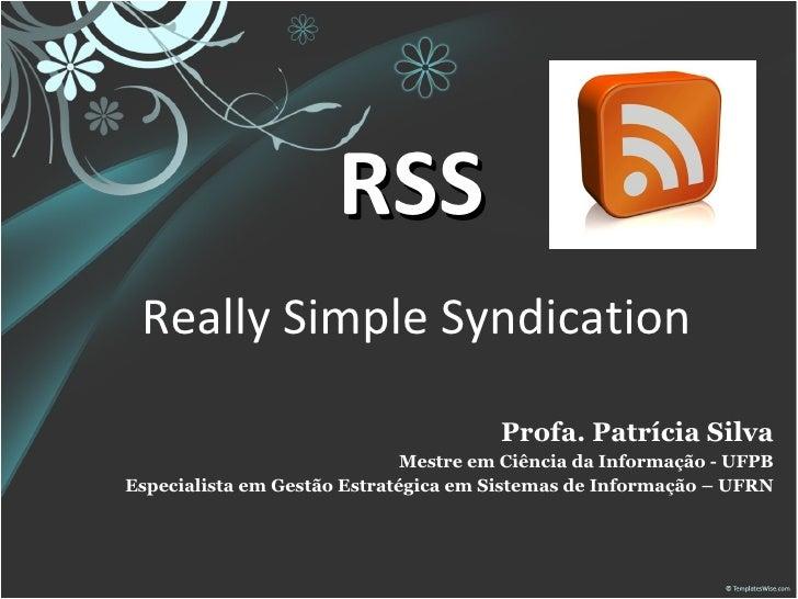 RSS   Really Simple Syndication  Profa. Patrícia Silva Mestre em Ciência da Informação - UFPB Especialista em Gestão Estra...