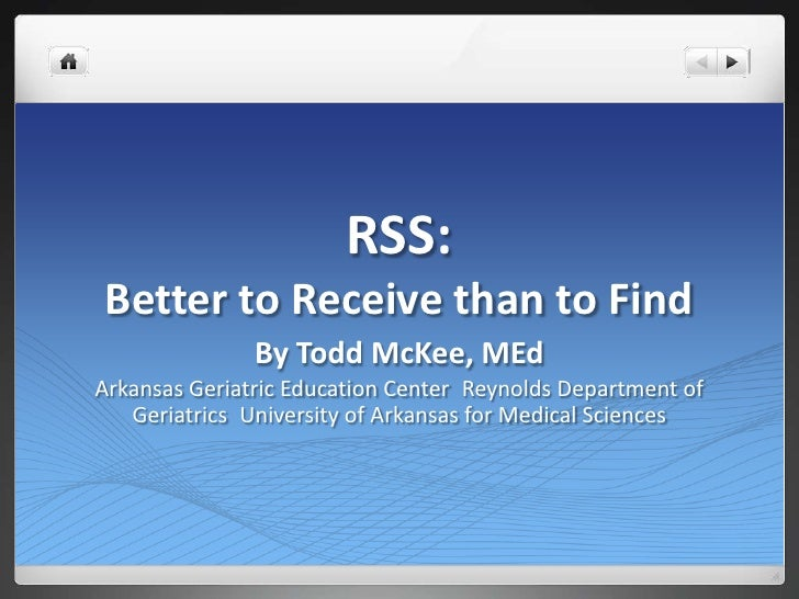 RSS: Better to Receive than to Find<br />By Todd McKee, MEd<br />Arkansas Geriatric Education CenterReynolds Department o...