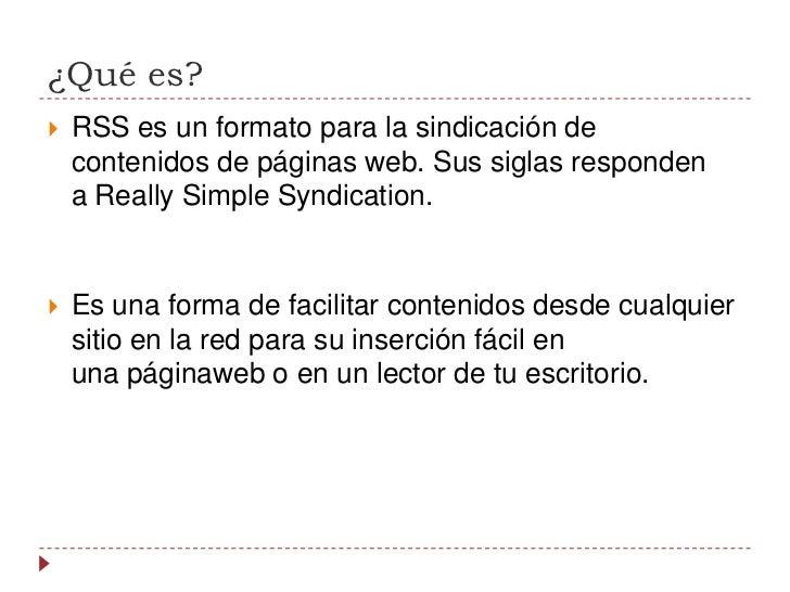 ¿Qué es?<br />RSSes un formato para la sindicación de contenidos de páginas web. Sus siglas responden aReally Simple Syn...