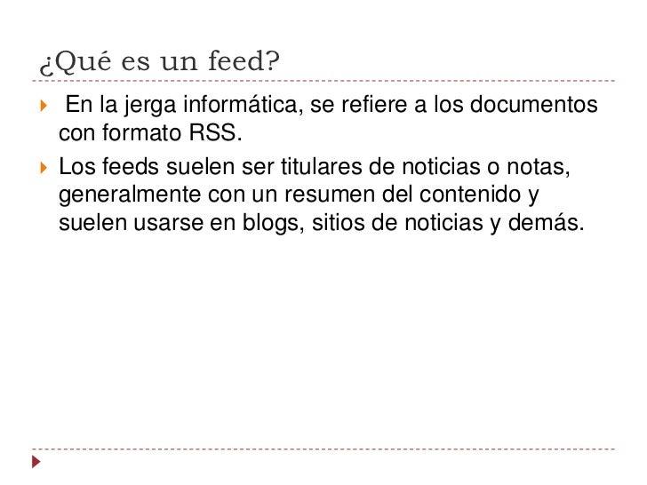 ¿Qué es un feed?<br />En la jerga informática, se refiere a los documentos conformatoRSS.<br />Los feeds suelen ser ti...
