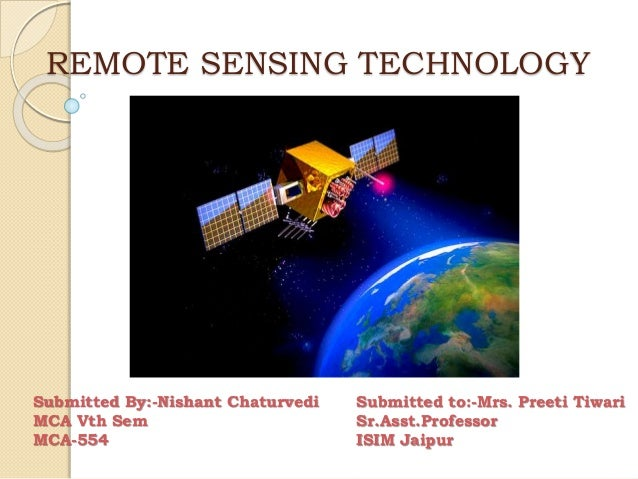 REMOTE SENSING TECHNOLOGY Submitted By:-Nishant Chaturvedi MCA Vth Sem MCA-554 Submitted to:-Mrs. Preeti Tiwari Sr.Asst.Pr...