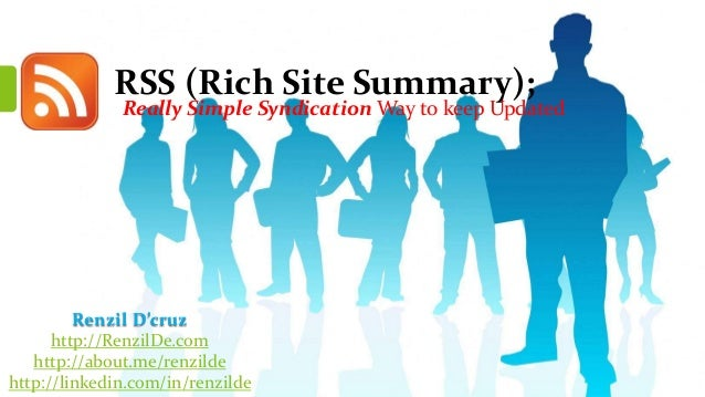 RSS (Rich Site Summary);  Really Simple Syndication Way to keep Updated  Renzil D'cruz http://RenzilDe.com http://about.me...