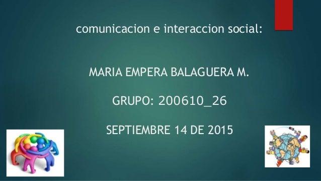 comunicacion e interaccion social: MARIA EMPERA BALAGUERA M. GRUPO: 200610_26 SEPTIEMBRE 14 DE 2015