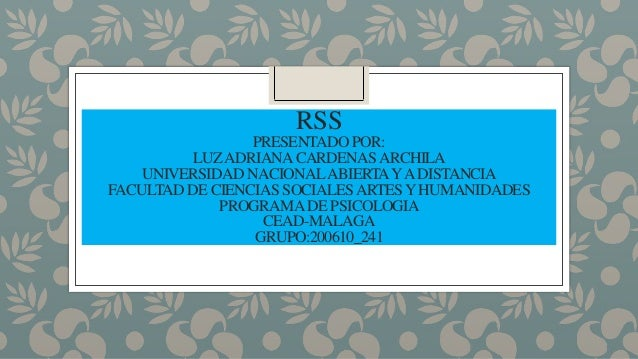 RSS PRESENTADO POR: LUZADRIANACARDENASARCHILA UNIVERSIDAD NACIONALABIERTAYADISTANCIA FACULTAD DE CIENCIAS SOCIALESARTESYHU...