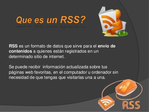 FUNCIONA DE UNA MANERA TAN SENCILLA COMO REVISAR EL CORREO ELECTRÓNICO El primer paso seria instalar un lector RSS en el o...